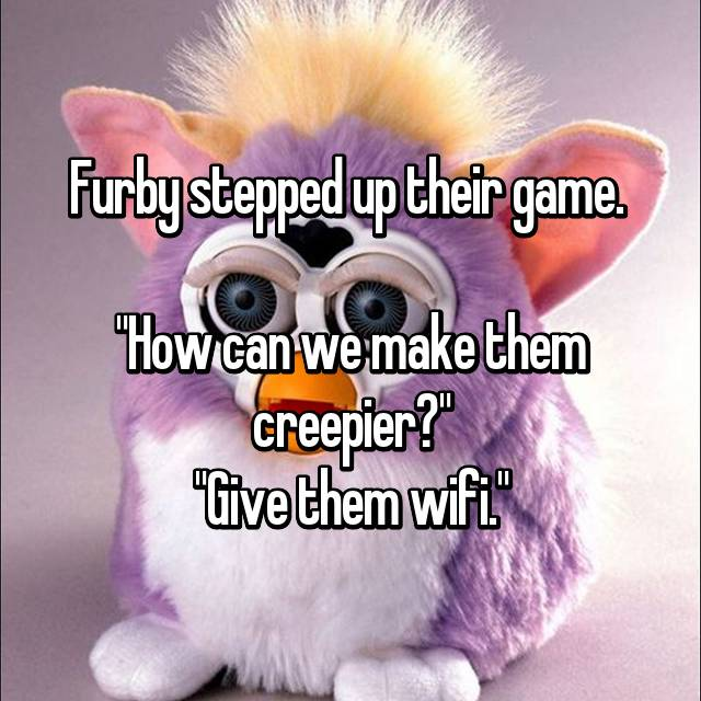 "Furby stepped up their game.   ""How can we make them creepier?"" ""Give them wifi."""