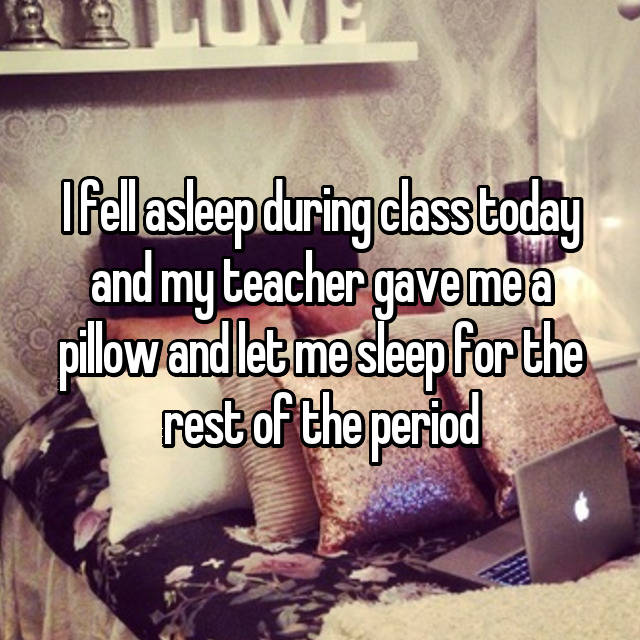 I fell asleep during class today and my teacher gave me a pillow and let me sleep for the rest of the period