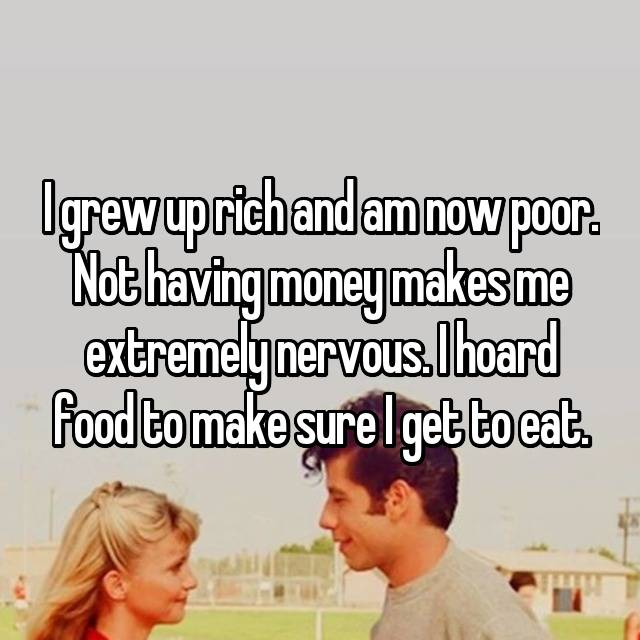 I grew up rich and am now poor. Not having money makes me extremely nervous. I hoard food to make sure I get to eat.