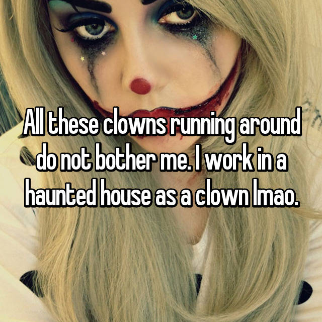 All these clowns running around do not bother me. I work in a haunted house as a clown lmao.