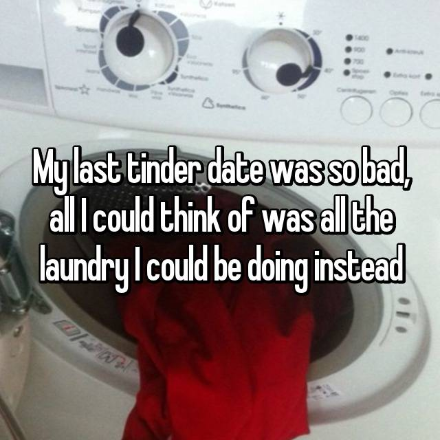 My last tinder date was so bad, all I could think of was all the laundry I could be doing instead