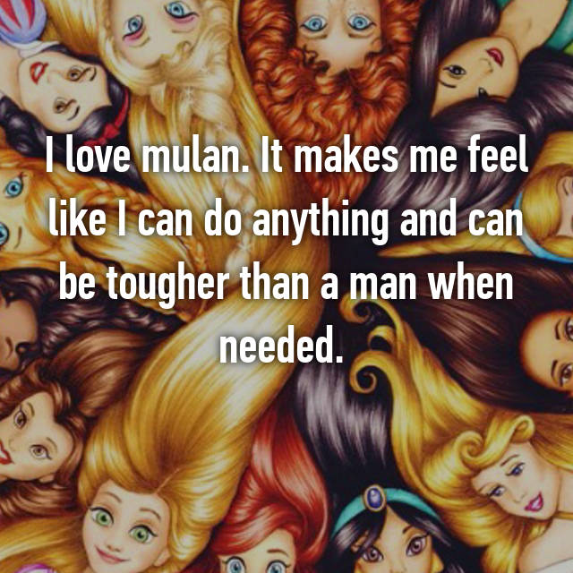 I love mulan. It makes me feel like I can do anything and can be tougher than a man when needed.