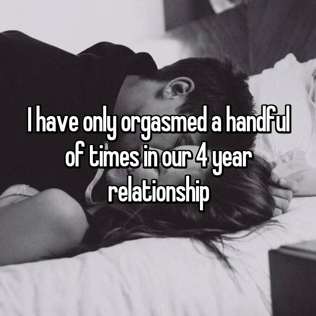 I have only orgasmed a handful of times in our 4 year relationship