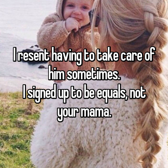 I resent having to take care of him sometimes. I signed up to be equals, not your mama.