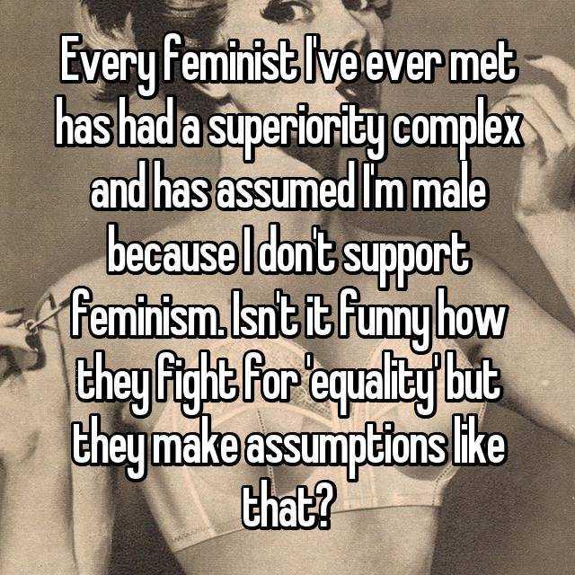 Every feminist I've ever met has had a superiority complex and has assumed I'm male because I don't support feminism. Isn't it funny how they fight for 'equality' but they make assumptions like that?