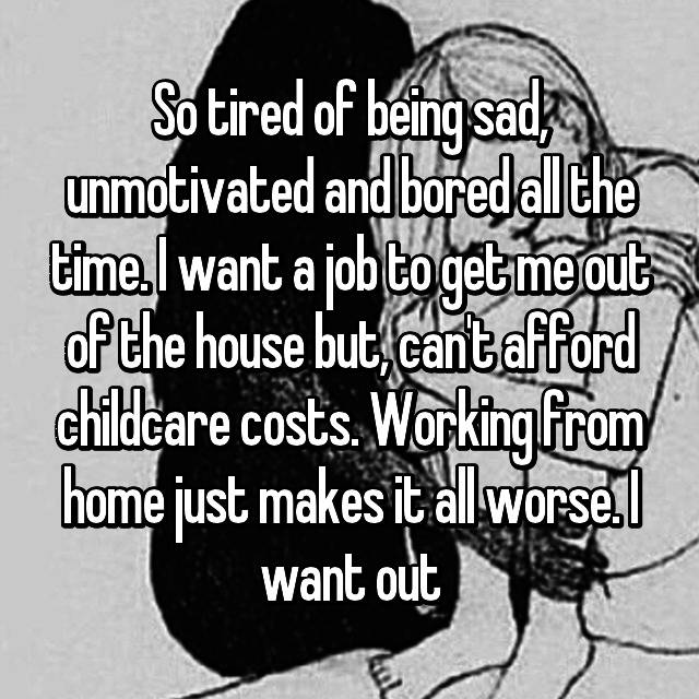 So tired of being sad, unmotivated and bored all the time. I want a job to get me out of the house but, can't afford childcare costs. Working from home just makes it all worse. I want out