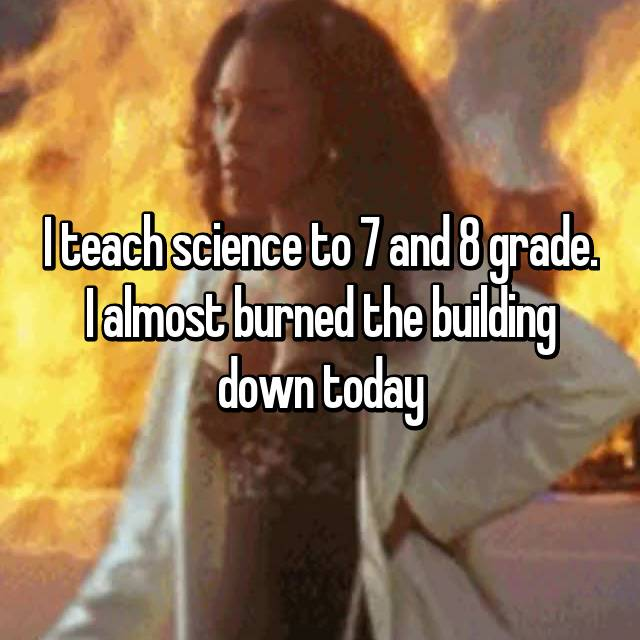 I teach science to 7 and 8 grade. I almost burned the building down today 😅