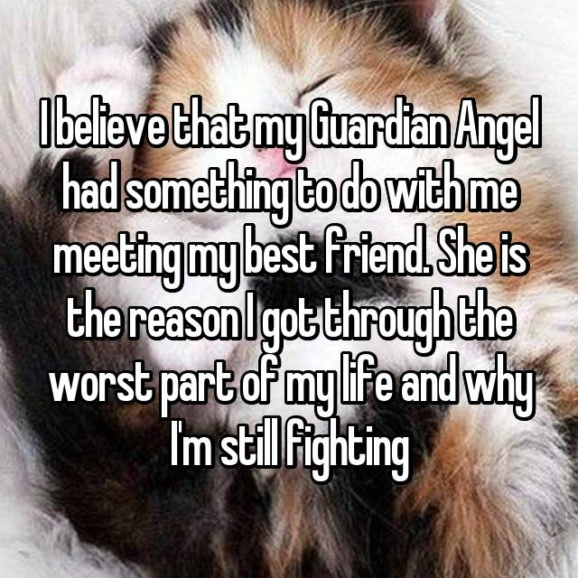 I believe that my Guardian Angel had something to do with me meeting my best friend. She is the reason I got through the worst part of my life and why I'm still fighting