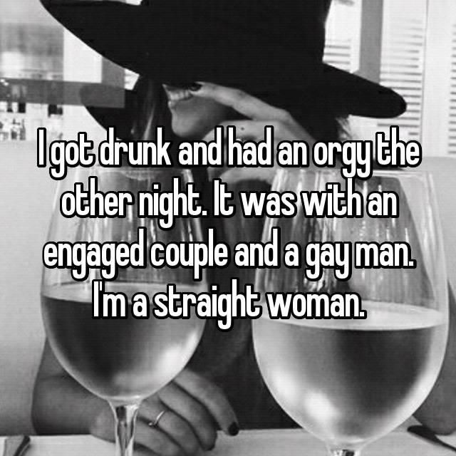 I got drunk and had an orgy the other night. It was with an engaged couple and a gay man. I'm a straight woman.