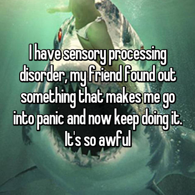 I have sensory processing disorder, my friend found out something that makes me go into panic and now keep doing it. It's so awful