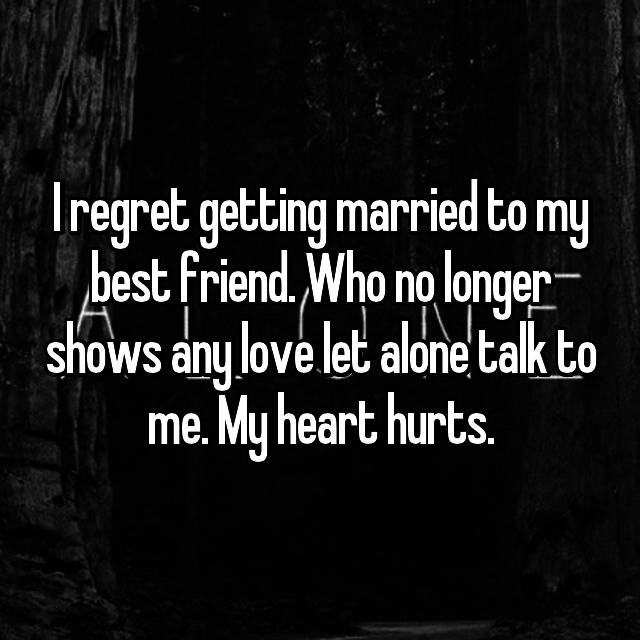 I regret getting married to my best friend. Who no longer shows any love let alone talk to me. My heart hurts.