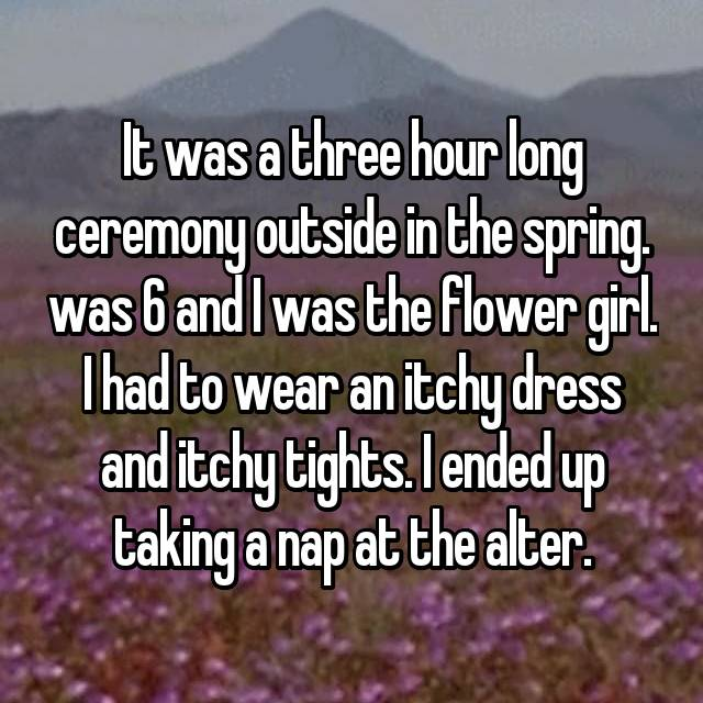 It was a three hour long ceremony outside in the spring. was 6 and I was the flower girl. I had to wear an itchy dress and itchy tights. I ended up taking a nap at the alter.
