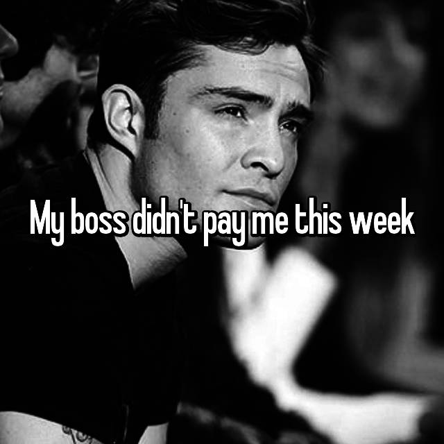 My boss didn't pay me this week😡😑😤
