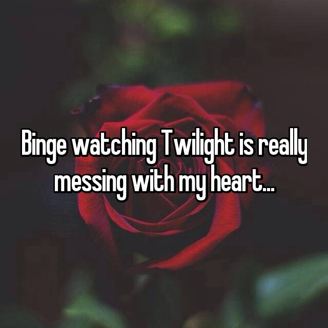 Binge watching Twilight is really messing with my heart...
