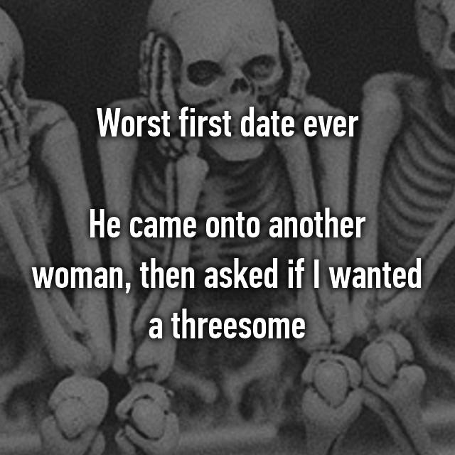 Worst first date ever  He came onto another woman, then asked if I wanted a threesome