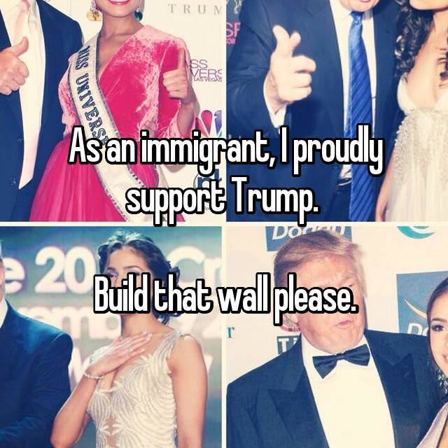 As an immigrant, I proudly support Trump.   Build that wall please.