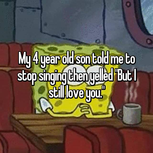 """My 4 year old son told me to stop singing then yelled """"But I still love you."""""""