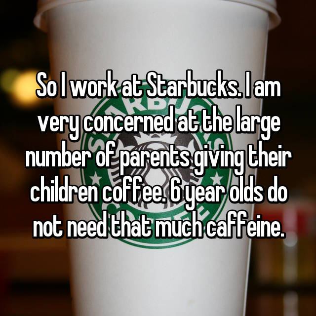 So I work at Starbucks. I am very concerned at the large number of parents giving their children coffee. 6 year olds do not need that much caffeine.