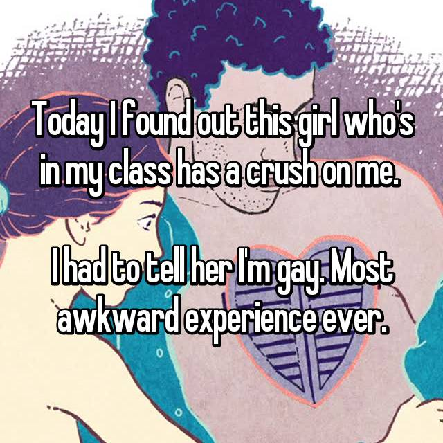 Today I found out this girl who's in my class has a crush on me.   I had to tell her I'm gay. Most awkward experience ever.