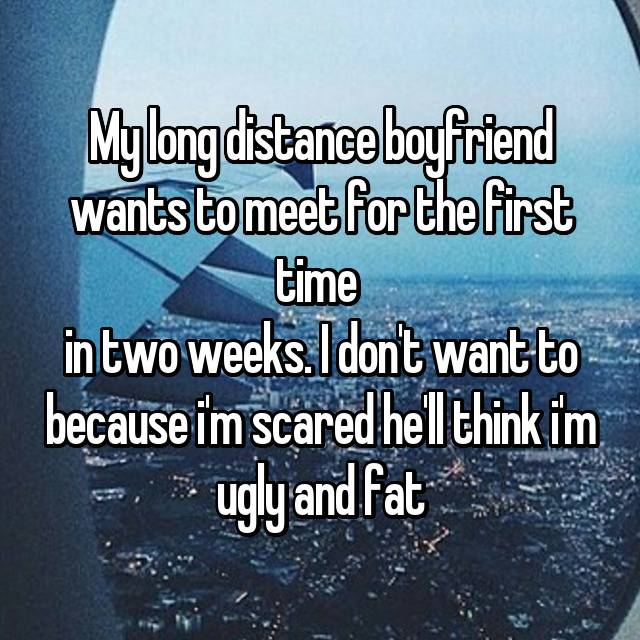 My long distance boyfriend wants to meet for the first time  in two weeks. I don't want to because i'm scared he'll think i'm ugly and fat
