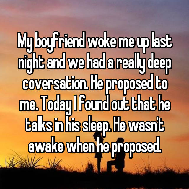 My boyfriend woke me up last night and we had a really deep coversation. He proposed to me. Today I found out that he talks in his sleep. He wasn't awake when he proposed.