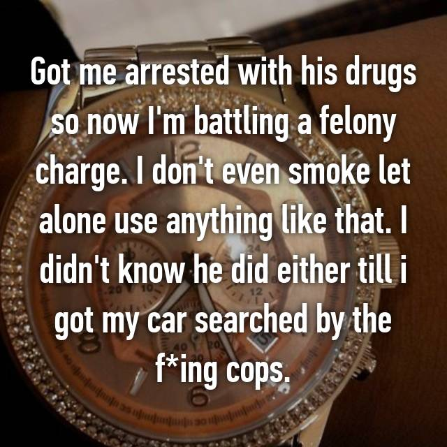 Got me arrested with his drugs so now I'm battling a felony charge. I don't even smoke let alone use anything like that. I didn't know he did either till i got my car searched by the f*ing cops.