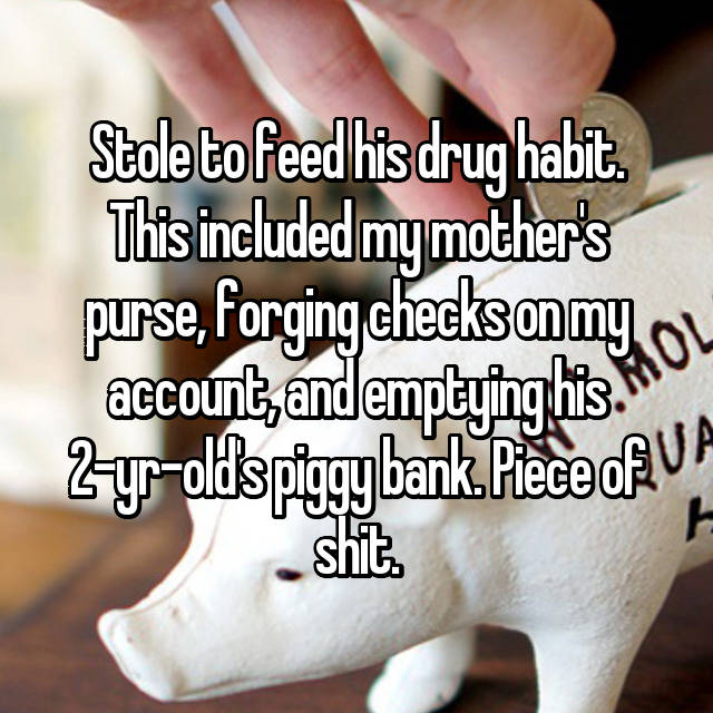 Stole to feed his drug habit. This included my mother's purse, forging checks on my account, and emptying his 2-yr-old's piggy bank. Piece of shit.