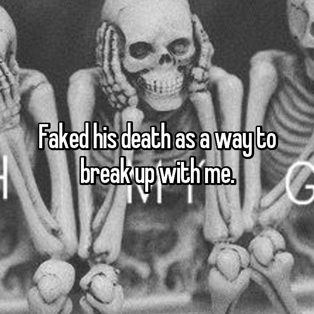 Faked his death as a way to break up with me.