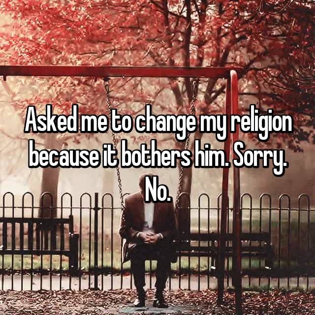 Asked me to change my religion because it bothers him. Sorry. No.