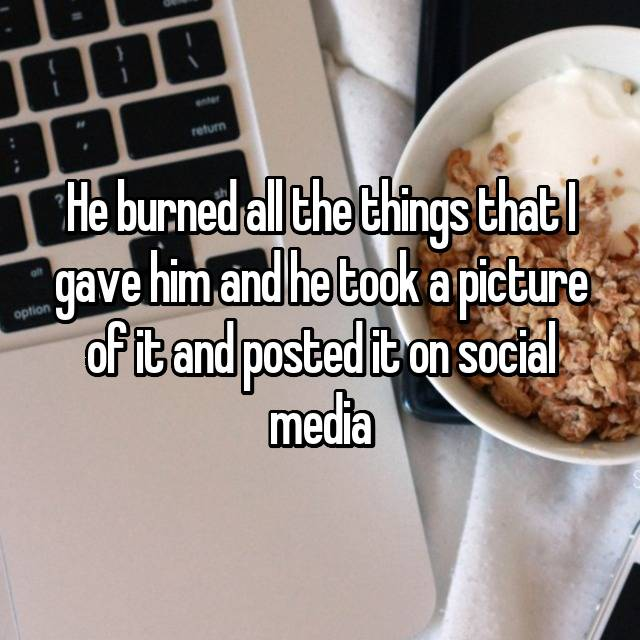He burned all the things that I gave him and he took a picture of it and posted it on social media