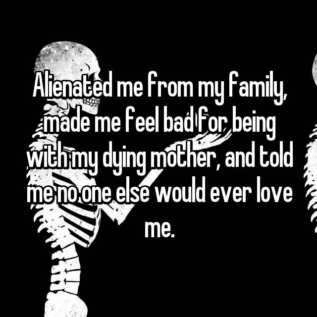 Alienated me from my family, made me feel bad for being with my dying mother, and told me no one else would ever love me.