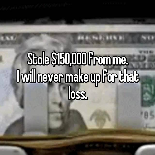 Stole $150,000 from me. I will never make up for that loss.