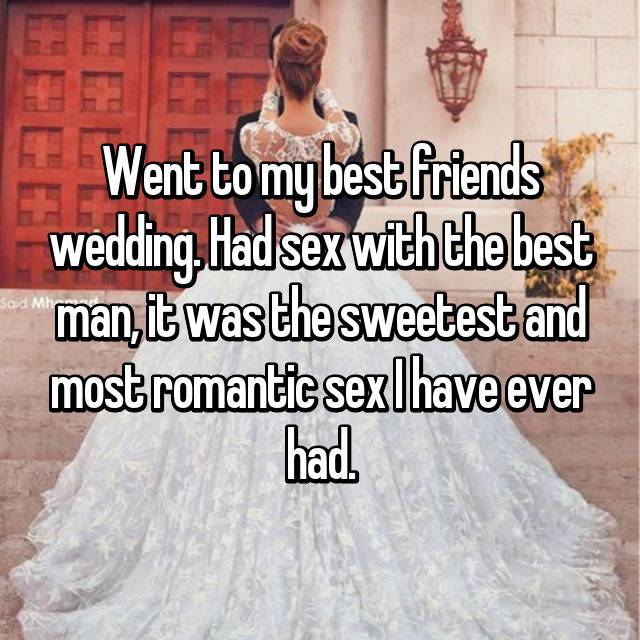 Went to my best friends wedding. Had sex with the best man, it was the sweetest and most romantic sex I have ever had.