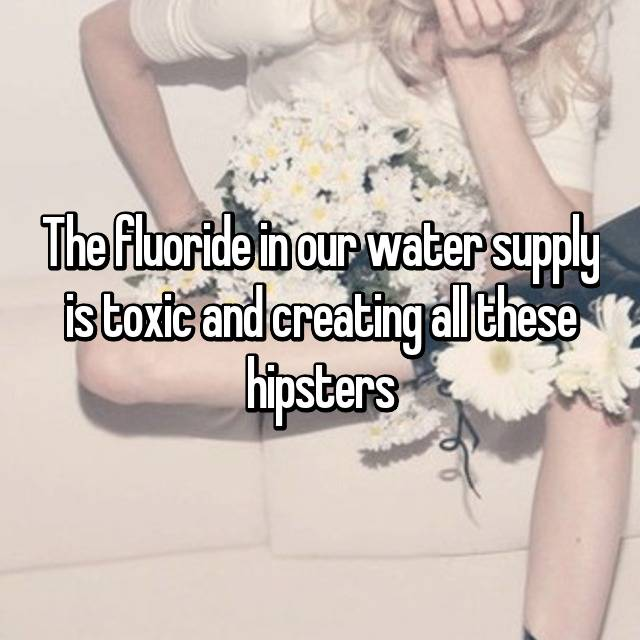The fluoride in our water supply is toxic and creating all these hipsters