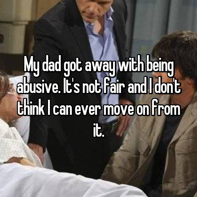 My dad got away with being abusive. It's not fair and I don't think I can ever move on from it.