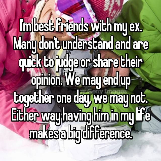 I'm best friends with my ex. Many don't understand and are quick to judge or share their opinion. We may end up together one day, we may not. Either way having him in my life makes a big difference.