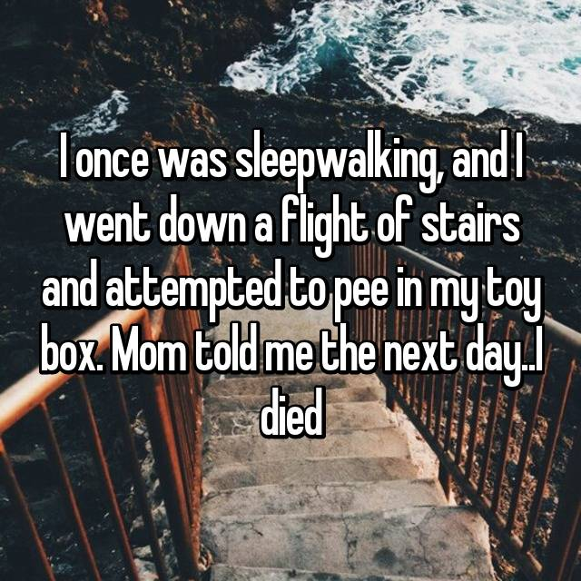 I once was sleepwalking, and I went down a flight of stairs and attempted to pee in my toy box. Mom told me the next day..I died