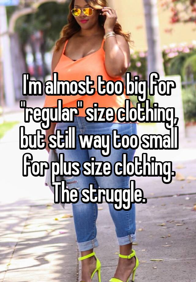 """I'm almost too big for """"regular"""" size clothing, but still way too small for plus size clothing. The struggle."""