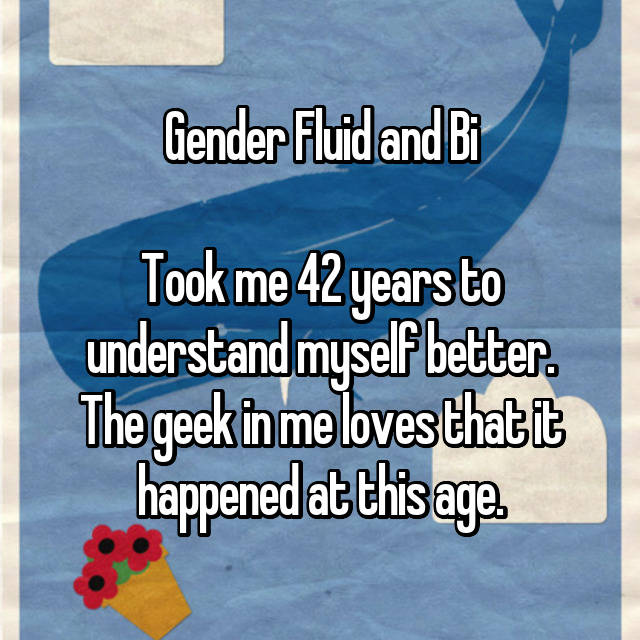 Gender Fluid and Bi  Took me 42 years to understand myself better. The geek in me loves that it happened at this age.