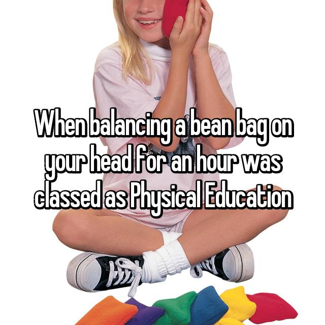 When balancing a bean bag on your head for an hour was classed as Physical Education