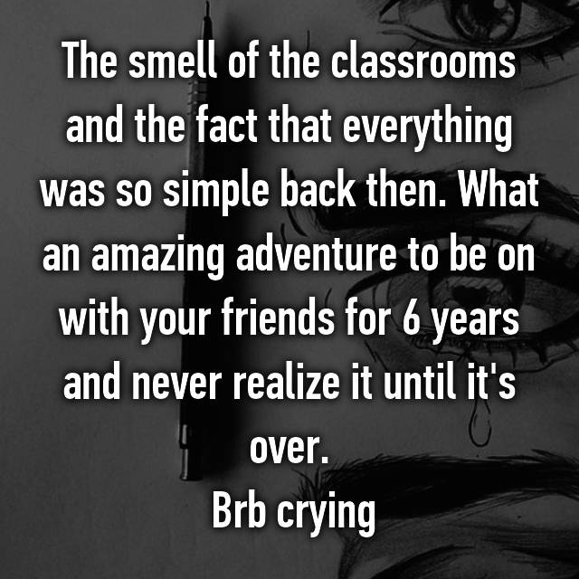 The smell of the classrooms and the fact that everything was so simple back then. What an amazing adventure to be on with your friends for 6 years and never realize it until it's over.  Brb crying