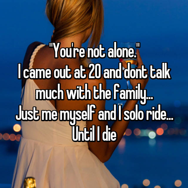 """You're not alone."" I came out at 20 and dont talk much with the family... Just me myself and I solo ride... Until I die"