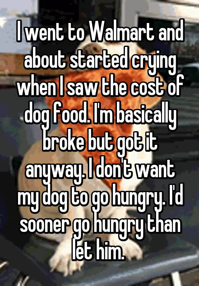 I went to Walmart and about started crying when I saw the cost of dog food. I'm basically broke but got it anyway. I don't want my dog to go hungry. I'd sooner go hungry than let him.