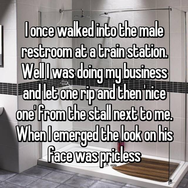 I once walked into the male restroom at a train station. Well I was doing my business and let one rip and then 'nice one' from the stall next to me. When I emerged the look on his face was pricless