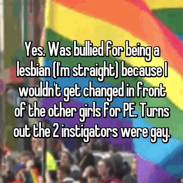 Yes. Was bullied for being a lesbian (I'm straight) because I wouldn't get changed in front of the other girls for PE. Turns out the 2 instigators were gay.