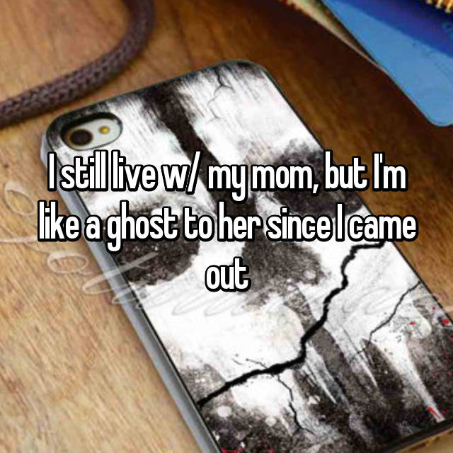 I still live w/ my mom, but I'm like a ghost to her since I came out
