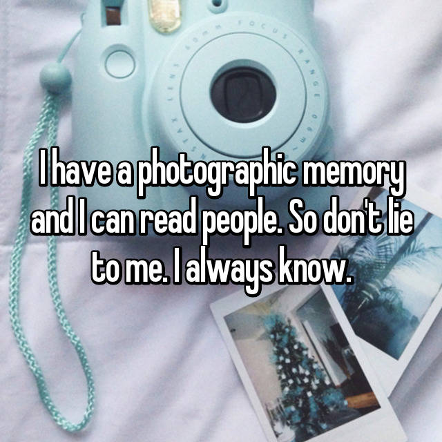 I have a photographic memory and I can read people. So don't lie to me. I always know. 😂