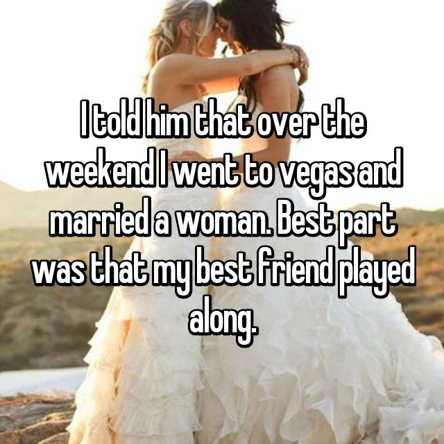 I told him that over the weekend I went to vegas and married a woman. Best part was that my best friend played along.