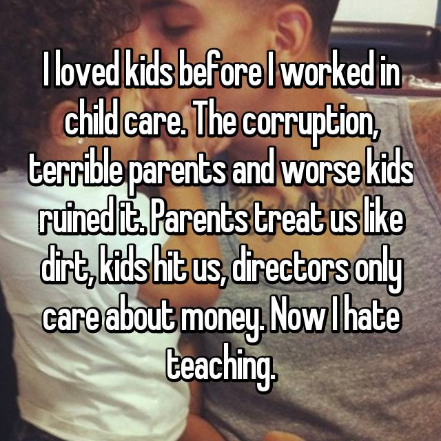 I loved kids before I worked in child care. The corruption, terrible parents and worse kids ruined it. Parents treat us like dirt, kids hit us, directors only care about money. Now I hate teaching.