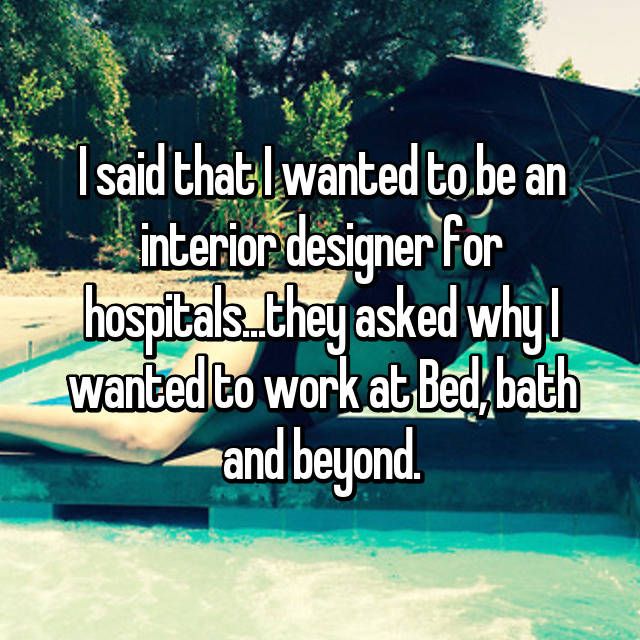 I said that I wanted to be an interior designer for hospitals...they asked why I wanted to work at Bed, bath and beyond.